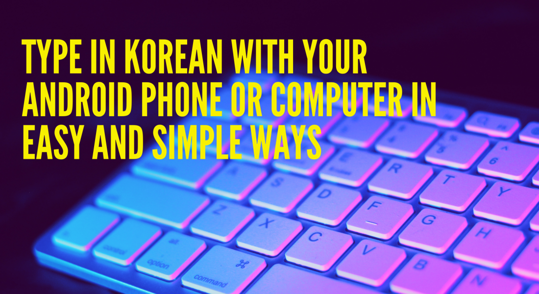 Type in Korean with your Android Phone of Computer in Easy and Simple Ways
